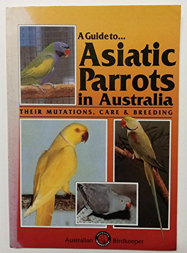 9780958745529: Guide to Asiatic Parrots in Australia: Their Mutations Care and Breeding