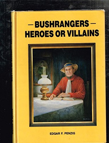 Bushrangers : Heroes or Villains, the Truth about Australia's Wild Colonial Boys: Penzig, ...