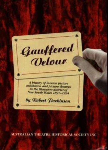 Gauffered Velour. A History of Motion Picture Exhibition and Picture Theatres in the Illawarra Di...