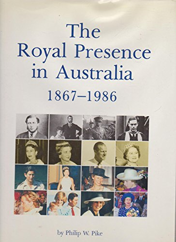 The Royal Presence in Australia 1867-1986 : the Official Royal Tours of Australia from 1867 to 1986