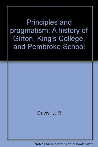 Principles and pragmatism: A history of Girton, King's College, and Pembroke School: Davis, J....