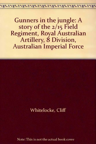 9780959212303: Gunners in the jungle: A story of the 2/15 Field Regiment, Royal Australian Artillery, 8 Division, Australian Imperial Force