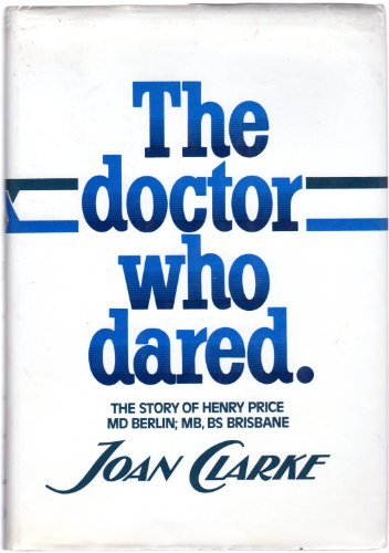 The Doctor Who Dared - The Story of Henry Price MD Berlin; MB, BS Brisbane