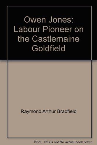 Owen Jones: Labour Pioneer on the Castlemaine Goldfield: Bradfield, Raymond A.