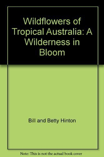 WILDERNESS IN BLOOM,A:WILDFLOWERS OF TROPICAL AUSTRALIA: HINTON,BILL & BETTY