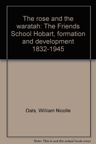 9780959560008: THE ROSE AND THE WARATAH. The Friends' School Hobart Formation and Development 1832-1945.