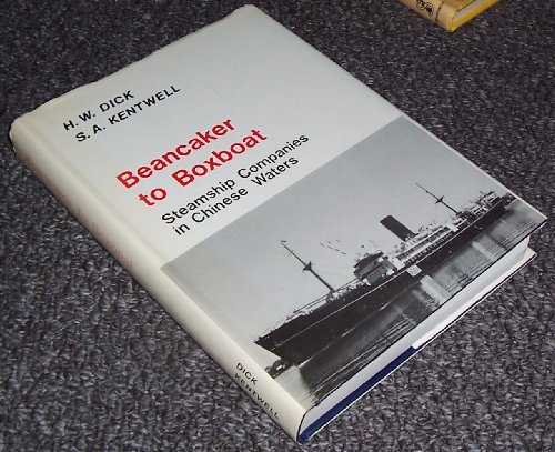 Beancaker to Boatbox: Steamship Companies in Chinese Waters.: H. W. Dick & S. A. Kentwell.