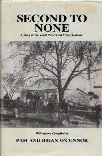 Second to None. A Story of the Rural Pioneers of Mount Gambier.: O'Connor, Pam & Brian.