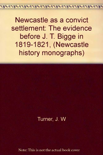 9780959938531: Newcastle as a convict settlement: The evidence before J. T. Bigge in 1819-1821, (Newcastle history monographs)