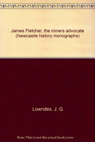 9780959938586: James Fletcher, the miners' advocate (Newcastle history monographs)