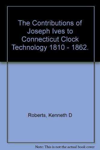 CONNECTICUT CLOCK TECHNOLOGY 1810-1862: THE CONTRIBUTIONS OF JOSEPH IVES: Roberts, Kenneth D.