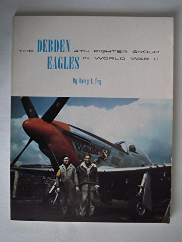 Debden Eagles. the 4th Fighter Group in World War II.: Fry, Garry L. (Kenn C. Rust, editor)
