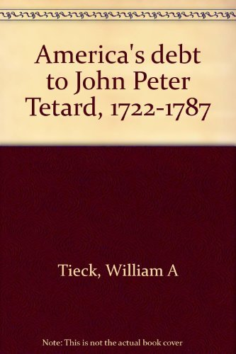 America's Debt to John Peter Tetard: 1722-1787: Tieck, William A.