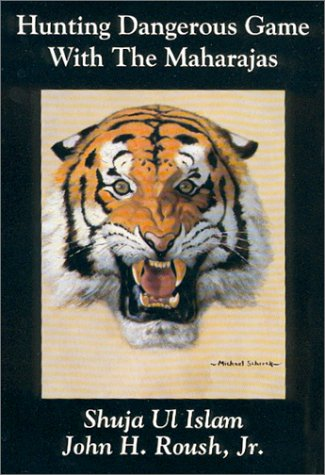 Hunting Dangerous Game With the Maharajas: Islam, Shuja Ul;