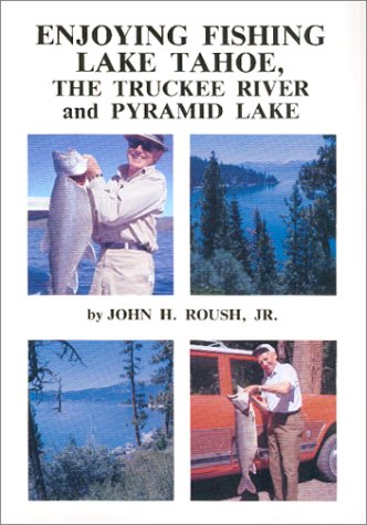 Enjoying Fishing Lake Tahoe, The Truckee River and Pyramid Lake: Roush Jr., John H.