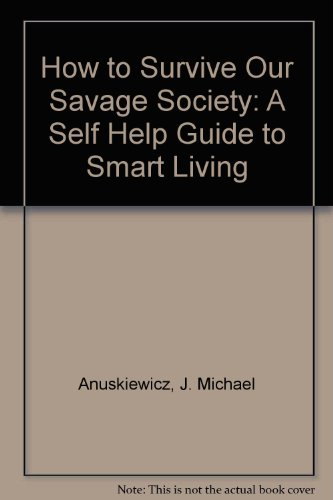 How to Survive Our Savage Society: A Self Help Guide to Smart Living: Anuskiewicz, J. Michael
