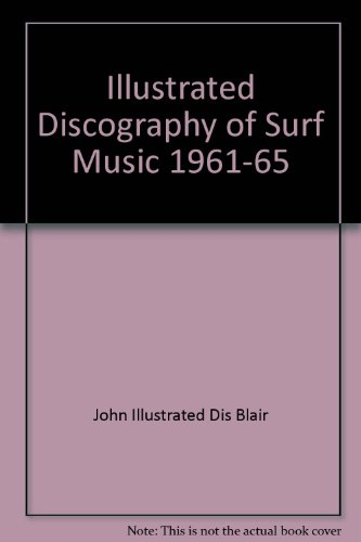 THE ILLUSTRATED DISCOGRAPHY OF SURF MUSIC, 1961-1965