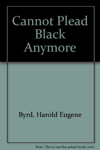 Cannot Plead Black Anymore: Byrd, Harold Eugene