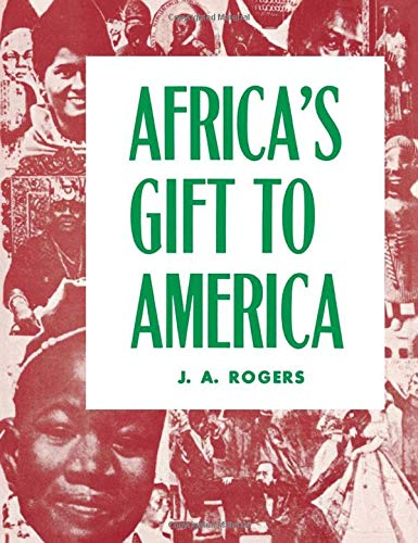 Africa's Gift to America: The Afro-American in the Making and Saving of the United States : With New Supplement, Africa and Its Potentialities (0960229469) by J. A. Rogers