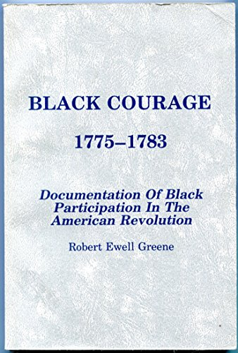 Black Courage 1775-1783: Documentation of Black Participation in the American Revolution: Greene, ...