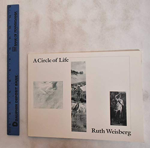 Ruth Weisberg: A Circle of Life: Weisberg, Ruth] Fisher Gallery, University of Southern California