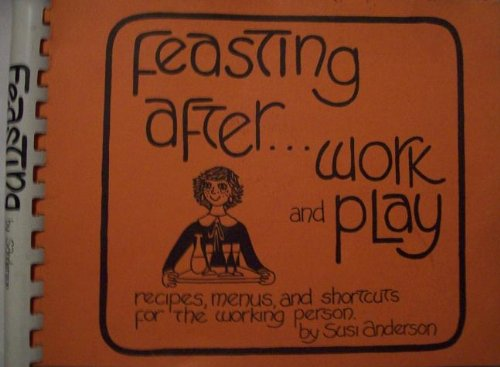 Feasting after-- work and play: Recipes, menus and shortcuts for the working person: Anderson, Susi