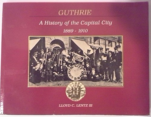 Guthrie: A History of the Capital City, 1889-1910: Lentz, Lloyd C. III