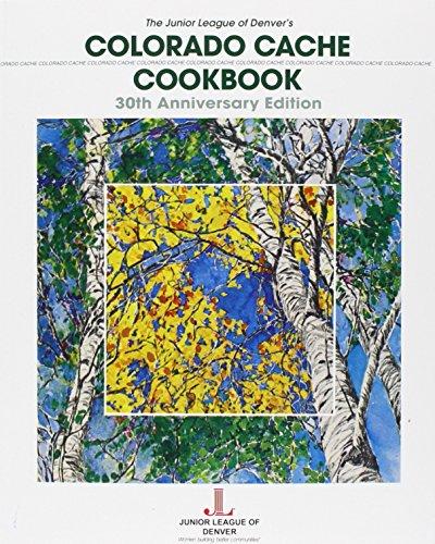 Colorado Cache Cookbook: 30th Anniversary Edition: Junior League of Denver