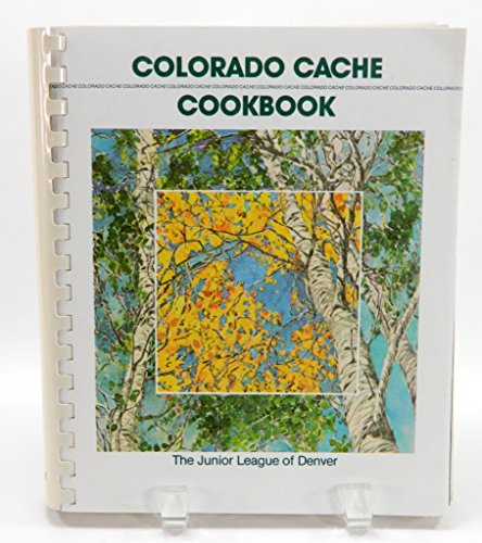 Colorado Cache: A Goldmine of Recipes from the Junior League of Denver: Junior League of Denver