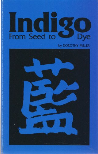 INDIGO FROM SEED TO DYE.: Miller, Dorothy.