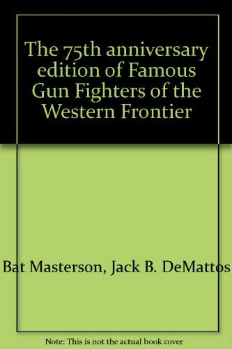 The 75th Anniversary Edition of Famous Gun Fighters of the Western Frontier: Masterson, W.B. (Bat),...