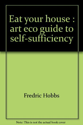 Eat your house : art eco guide to self-sufficiency; by Fredric Hobbs ; with original drawings by ...
