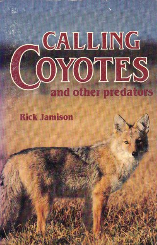Calling Coyotes and Other Predators: Jamison, Rick