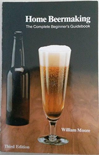 Home beermaking: The complete beginner's guidebook: Moore, William