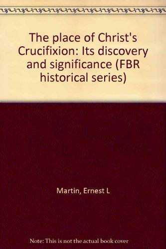 The Place of Christ's Crucifixion: its Discovery and Significance: Martin, Ernest L