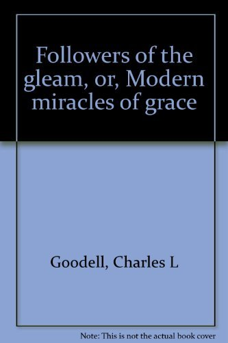 Followers of the gleam, or, Modern miracles of grace: Charles L Goodell