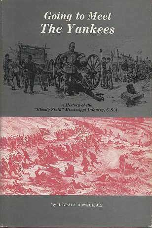 "Going to meet the Yankees: A history of the ""Bloody Sixth"" Mississippi Infantry, C.S.A (0960637206) by H. Grady Howell"