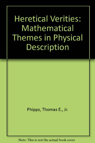 Heretical Verities: Mathematical Themes in Physical Description: Phipps, Thomas E., Jr.
