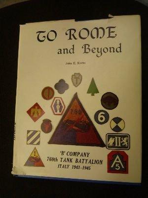 To Rome and Beyond: 'B' Company, 760th Tank Battalion, Italy 1943- 1945: Krebs, John E.