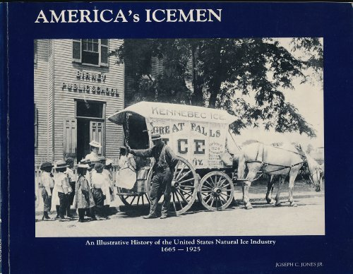 America's Icemen: An Illustrative History of the United States Natural Ice Industry, 1665-1925