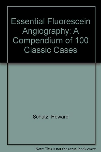 Essential Fluorescein Angiography: A Compendium of 100 Classic Cases: Howard Schatz