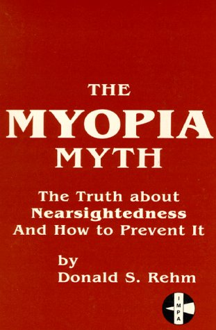 The Myopia Myth: The Truth About Nearsightedness and How to Prevent It: Rehm, Donald S.
