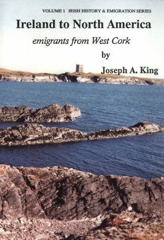 Ireland to North America: Emigrants from West Cork (Irish History & Emigration): King, Joseph A...