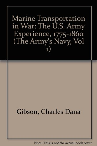 Marine Transportation in War: The U.S. Army Experience, 1775-1860 (The Army's Navy, Vol 1): ...