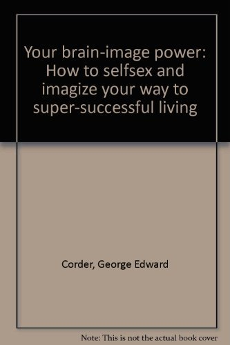 9780960924608: Your brain-image power: How to selfsex and imagize your way to super-successful living