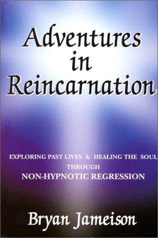 Adventures in Reincarnation : Exploring Past Lives: Bryan Jameison