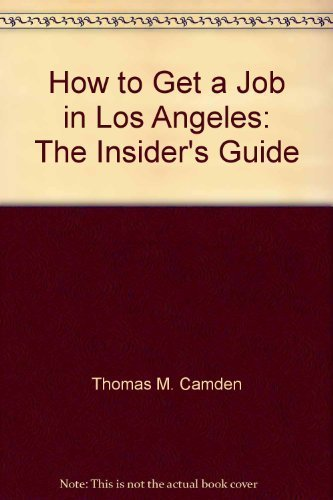How to Get a Job in Los Angeles: The Insider's Guide: Thomas M. Camden