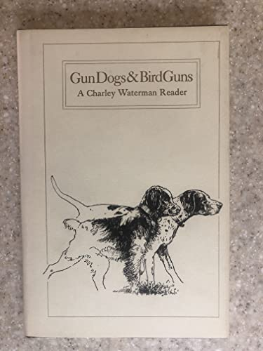 Gun Dogs & Bird Guns: A Charley Waterman Reader (0960984240) by Charles F. Waterman