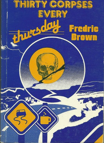 Thirty Corpses Every Thursday (Fredric Brown in the Detective Pulps, Vol 6): Brown, Fredric