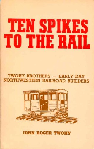9780961024017: Ten Spikes to the Rail: Twohy Brothers - Early Day Northwestern Railroad Builders